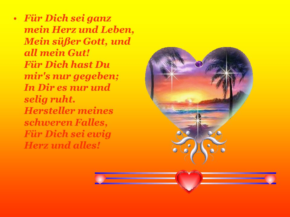 Für Dich sei ganz mein Herz und Leben, Mein süßer Gott, und all mein Gut.