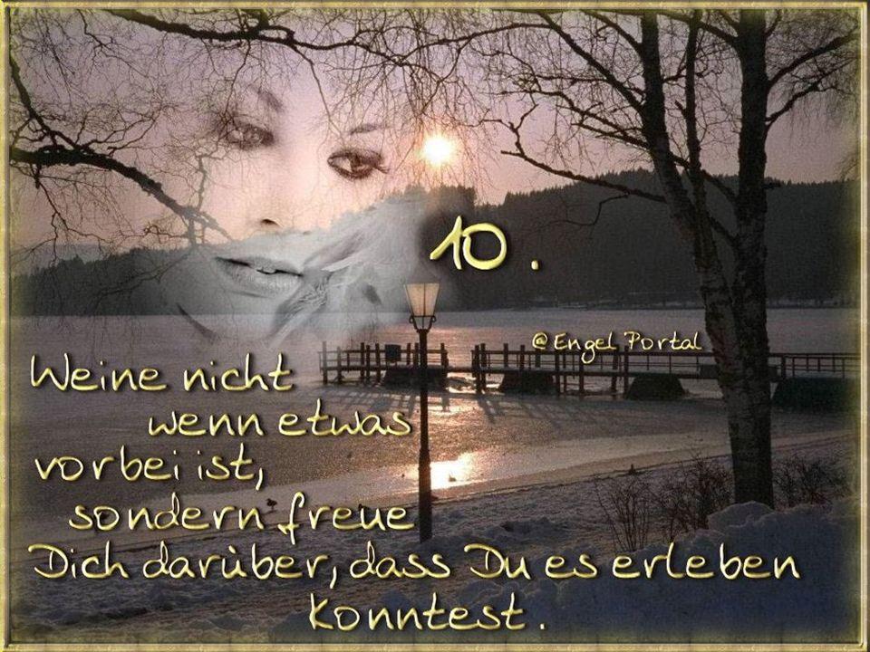 10 Weine nicht, wenn etwas vorbei ist, sondern freu' dich darüber, dass du es erleben konntest.