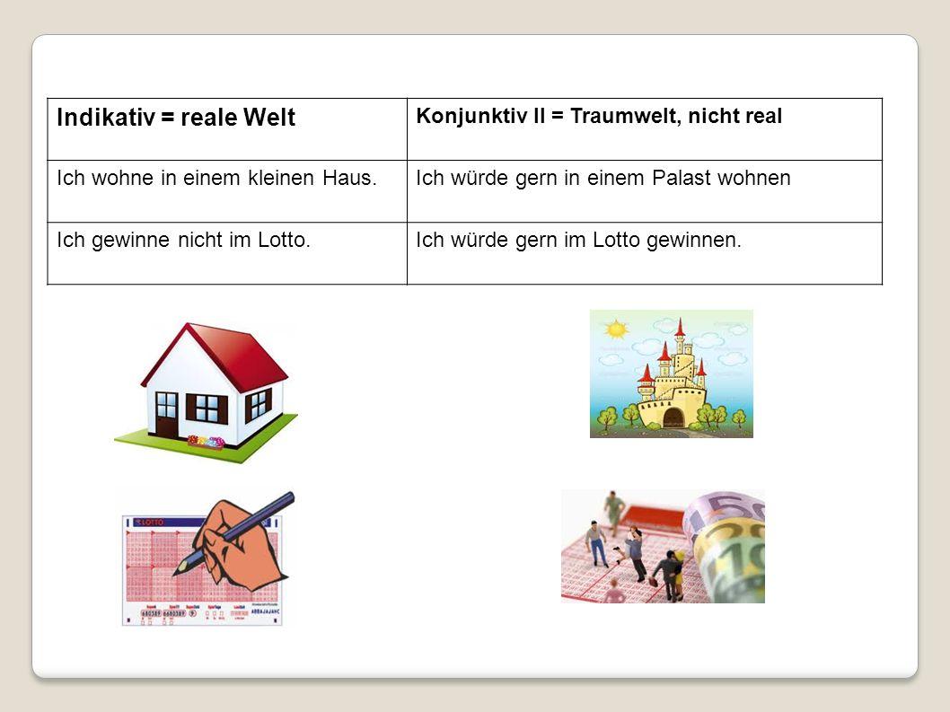 Indikativ = reale Welt Konjunktiv II = Traumwelt, nicht real
