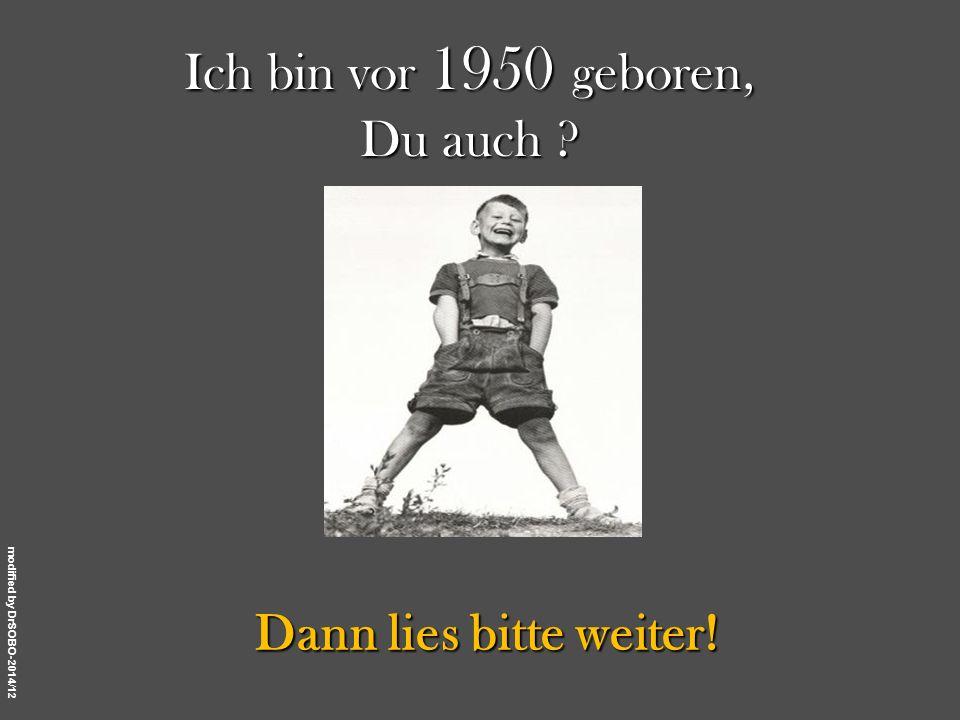 Ich bin vor 1950 geboren, Du auch Dann lies bitte weiter! 1