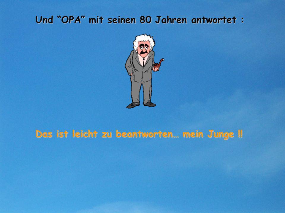 Und OPA mit seinen 80 Jahren antwortet :
