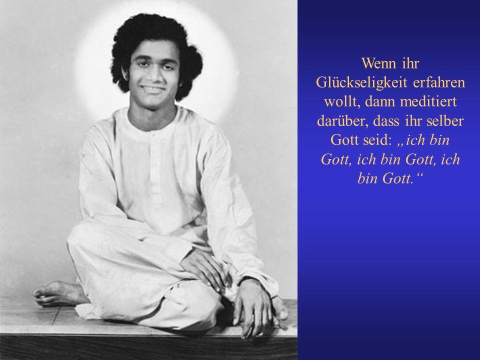 """Wenn ihr Glückseligkeit erfahren wollt, dann meditiert darüber, dass ihr selber Gott seid: """"ich bin Gott, ich bin Gott, ich bin Gott."""