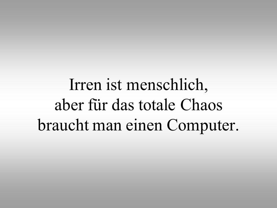 Irren ist menschlich, aber für das totale Chaos braucht man einen Computer.