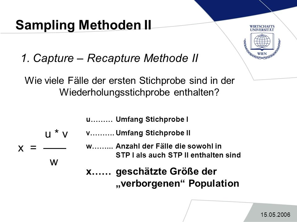 Sampling Methoden II 1. Capture – Recapture Methode II x = —— w