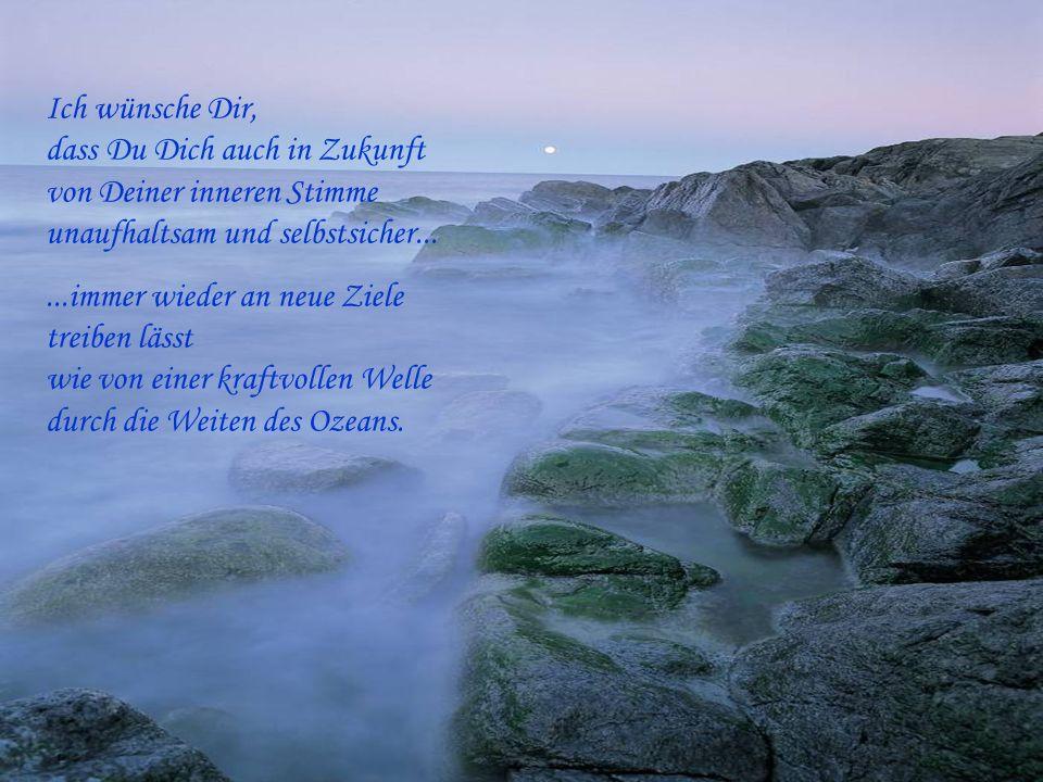 Ich wünsche Dir, dass Du Dich auch in Zukunft von Deiner inneren Stimme unaufhaltsam und selbstsicher...