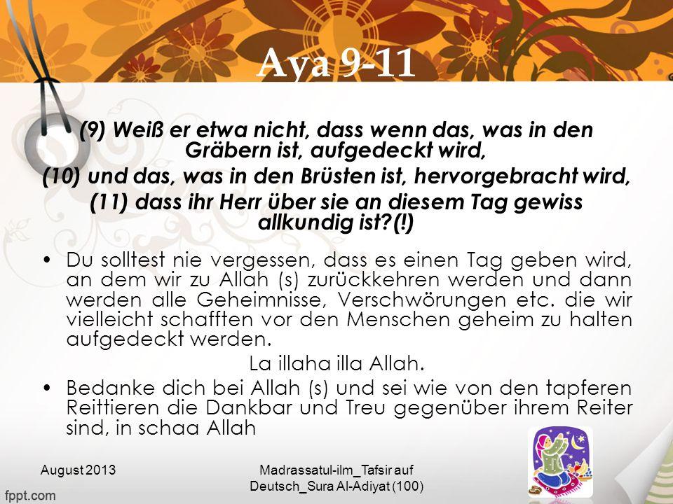 Aya 9-11 (9) Weiß er etwa nicht, dass wenn das, was in den Gräbern ist, aufgedeckt wird, (10) und das, was in den Brüsten ist, hervorgebracht wird,