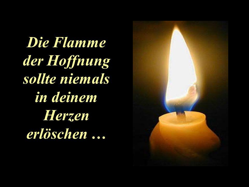 Die Flamme der Hoffnung sollte niemals in deinem Herzen erlöschen …