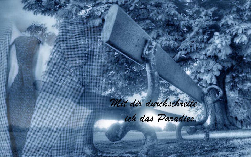 Mit dir durchschreite ich das Paradies,