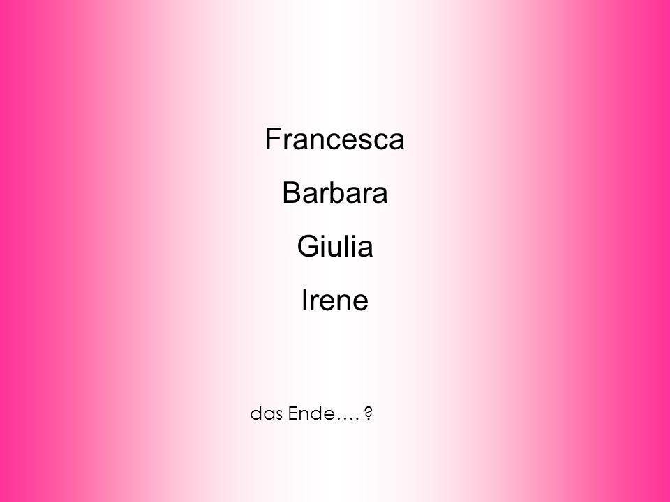 Francesca Barbara Giulia Irene das Ende….