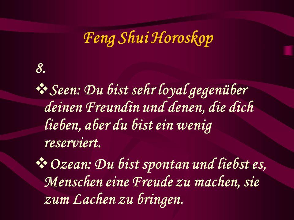 Feng Shui Horoskop 8. Seen: Du bist sehr loyal gegenüber deinen Freundin und denen, die dich lieben, aber du bist ein wenig reserviert.