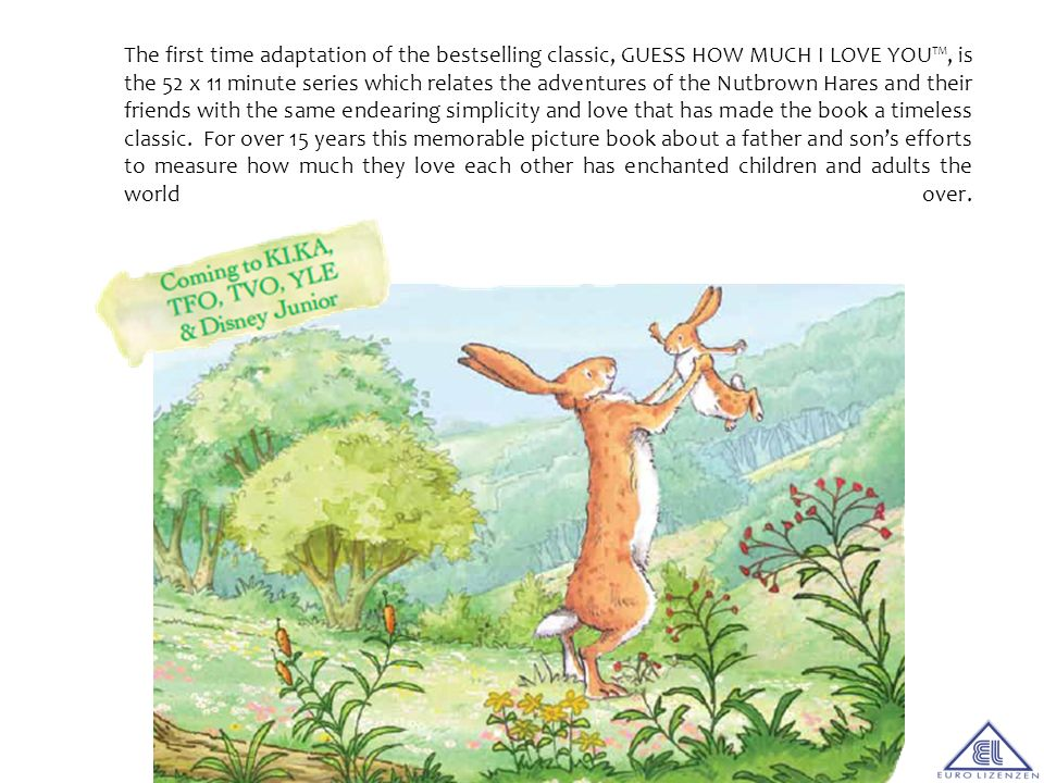 The first time adaptation of the bestselling classic, GUESS HOW MUCH I LOVE YOU™, is the 52 x 11 minute series which relates the adventures of the Nutbrown Hares and their friends with the same endearing simplicity and love that has made the book a timeless classic.