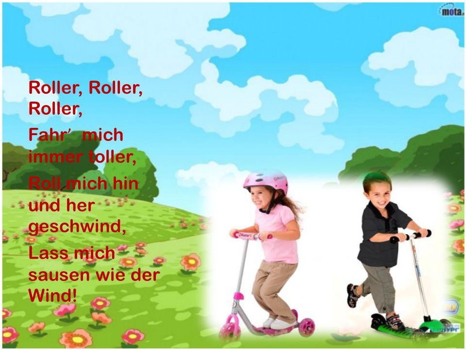 Roller, Roller, Roller, Fahr' mich immer toller, Roll mich hin und her geschwind, Lass mich sausen wie der Wind!