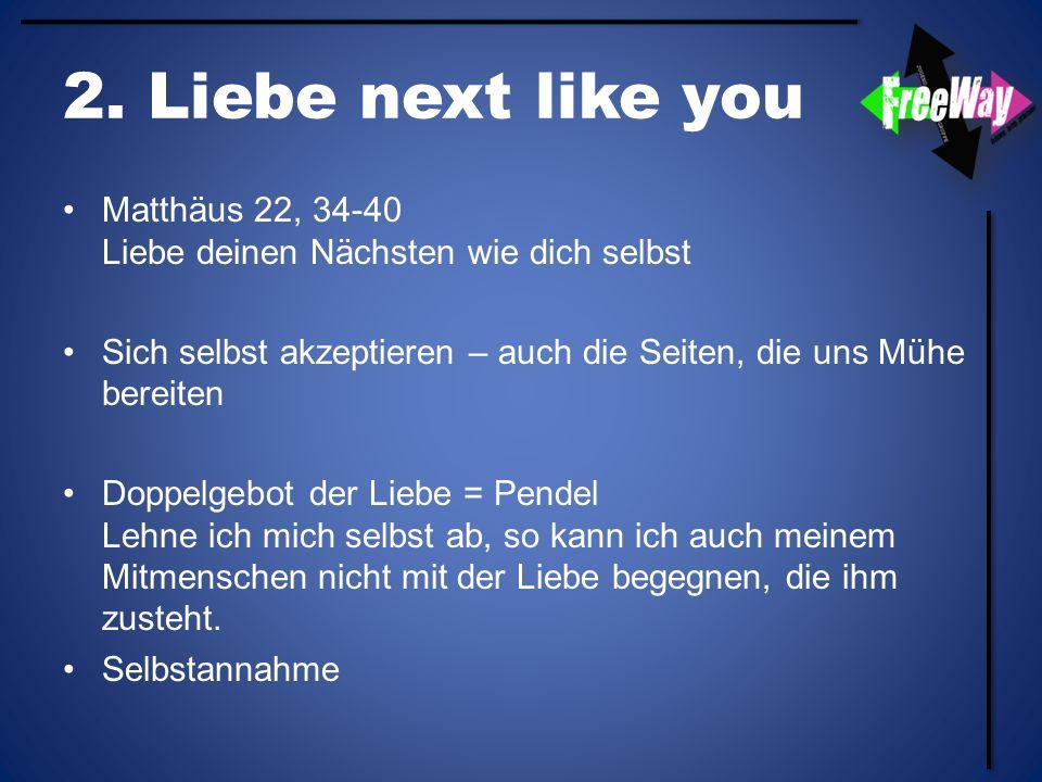 2. Liebe next like you Matthäus 22, 34-40 Liebe deinen Nächsten wie dich selbst. Sich selbst akzeptieren – auch die Seiten, die uns Mühe bereiten.