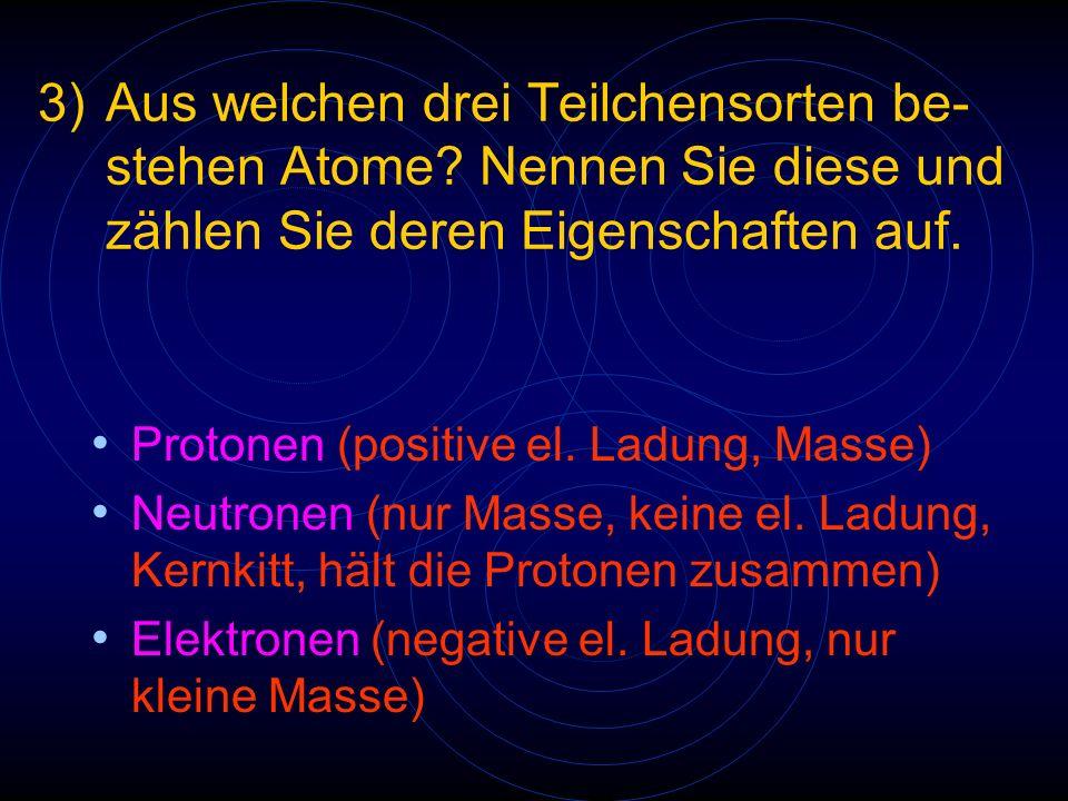 3). Aus welchen drei Teilchensorten. be-. stehen Atome