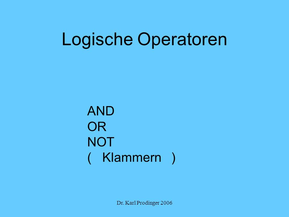Logische Operatoren AND OR NOT ( Klammern ) Dr. Karl Prodinger 2006