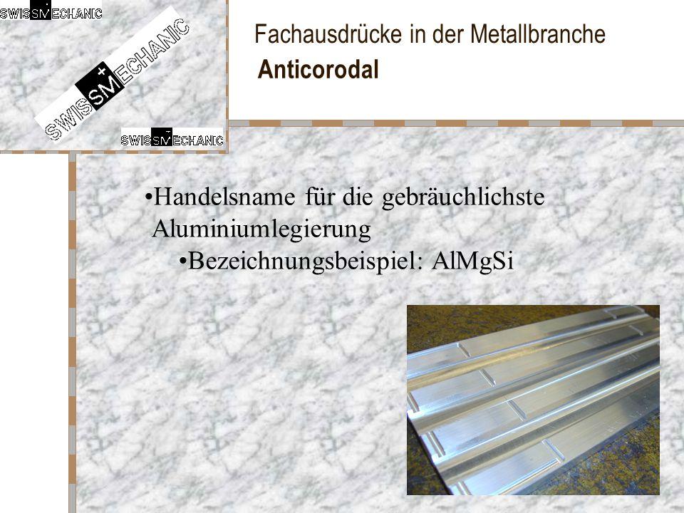 Anticorodal Handelsname für die gebräuchlichste Aluminiumlegierung Bezeichnungsbeispiel: AlMgSi