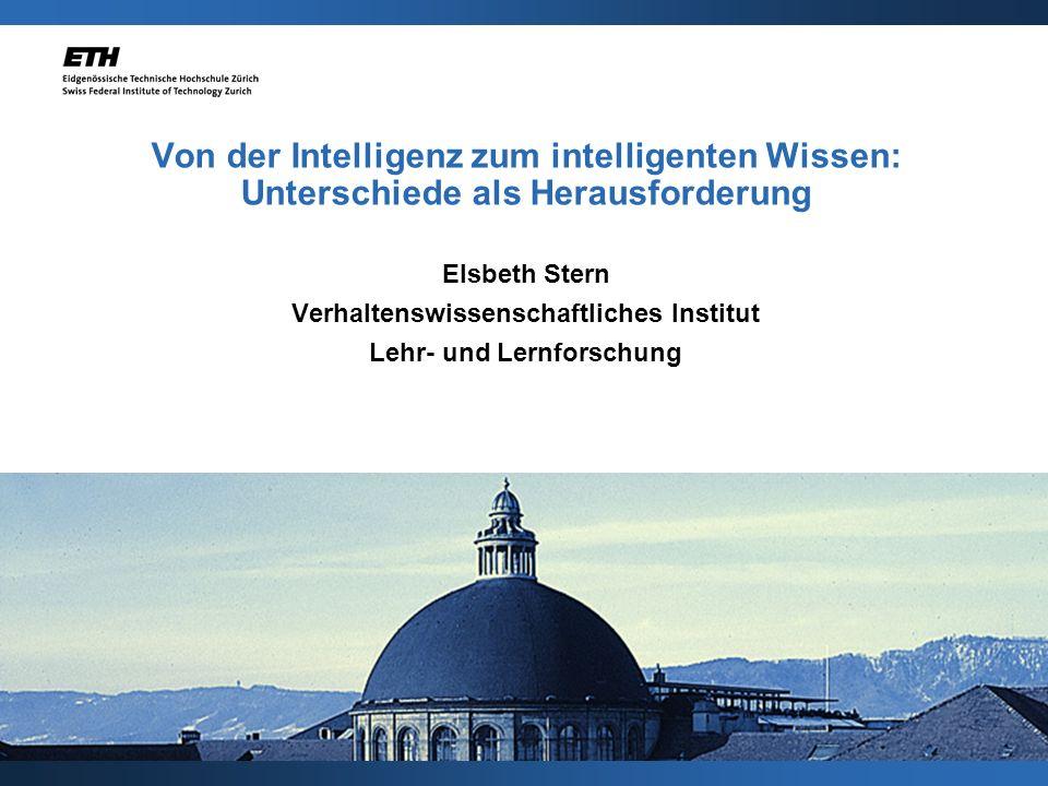 Von der Intelligenz zum intelligenten Wissen: Unterschiede als Herausforderung Elsbeth Stern Verhaltenswissenschaftliches Institut Lehr- und Lernforschung