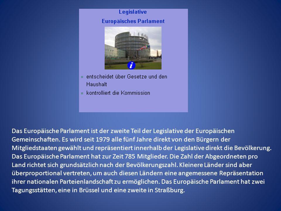 Das Europäische Parlament ist der zweite Teil der Legislative der Europäischen Gemeinschaften. Es wird seit 1979 alle fünf Jahre direkt von den Bürgern der Mitgliedstaaten gewählt und repräsentiert innerhalb der Legislative direkt die Bevölkerung.