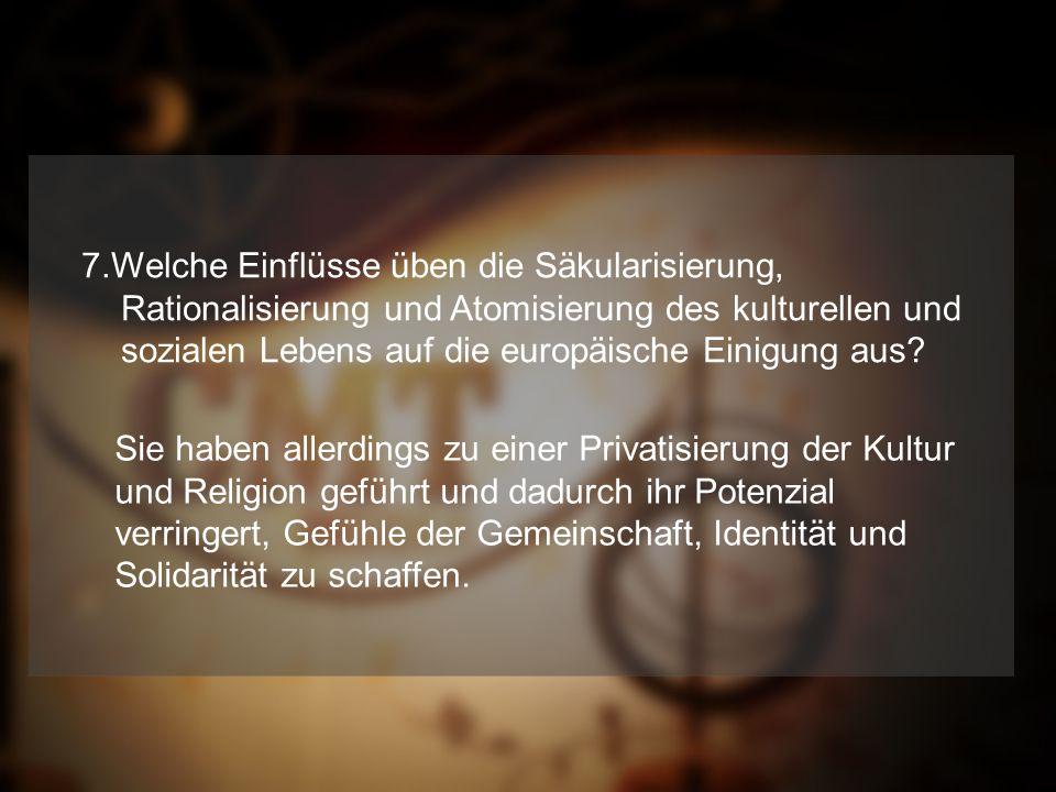 7.Welche Einflüsse üben die Säkularisierung, Rationalisierung und Atomisierung des kulturellen und sozialen Lebens auf die europäische Einigung aus