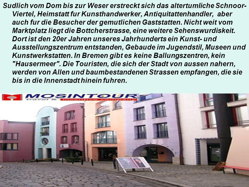 Sudlich vom Dom bis zur Weser erstreckt sich das altertumliche Schnoor-Viertel, Heimstatt fur Kunsthandwerker, Antiquitattenhandler, aber auch fur die Besucher der gemutlichen Gaststatten.