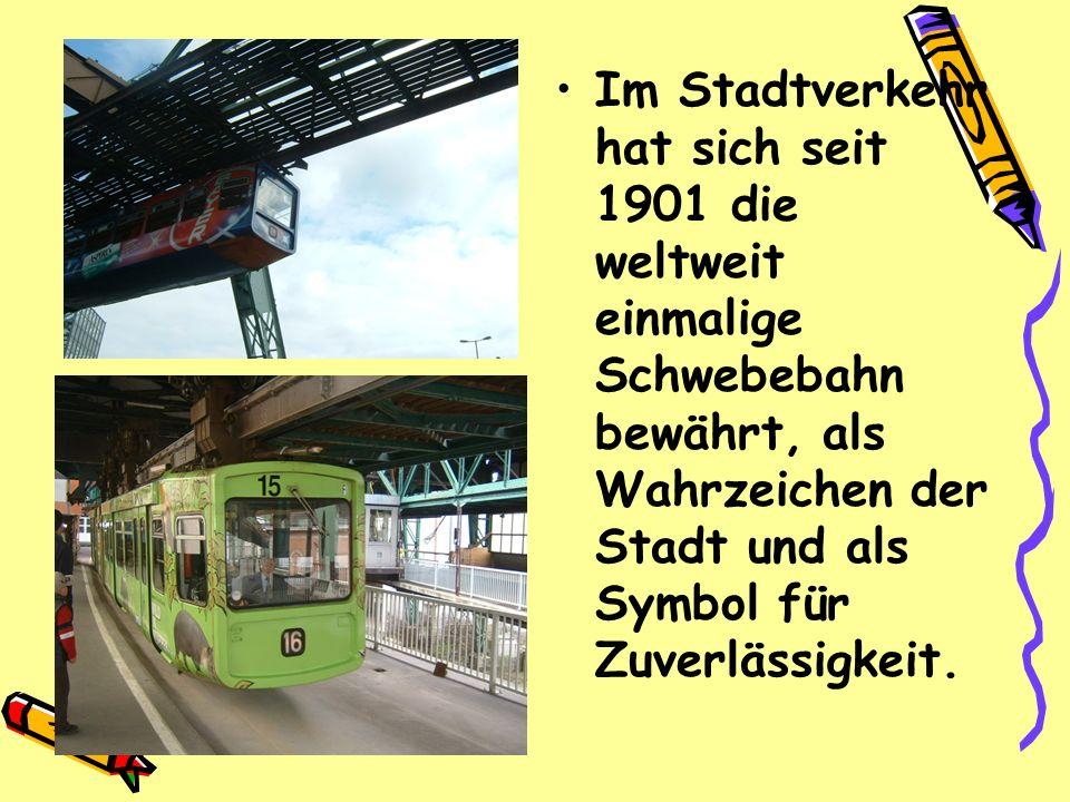 Im Stadtverkehr hat sich seit 1901 die weltweit einmalige Schwebebahn bewährt, als Wahrzeichen der Stadt und als Symbol für Zuverlässigkeit.