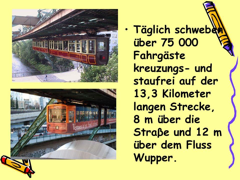 Täglich schweben über 75 000 Fahrgäste kreuzungs- und staufrei auf der 13,3 Kilometer langen Strecke, 8 m über die Straβe und 12 m über dem Fluss Wupper.