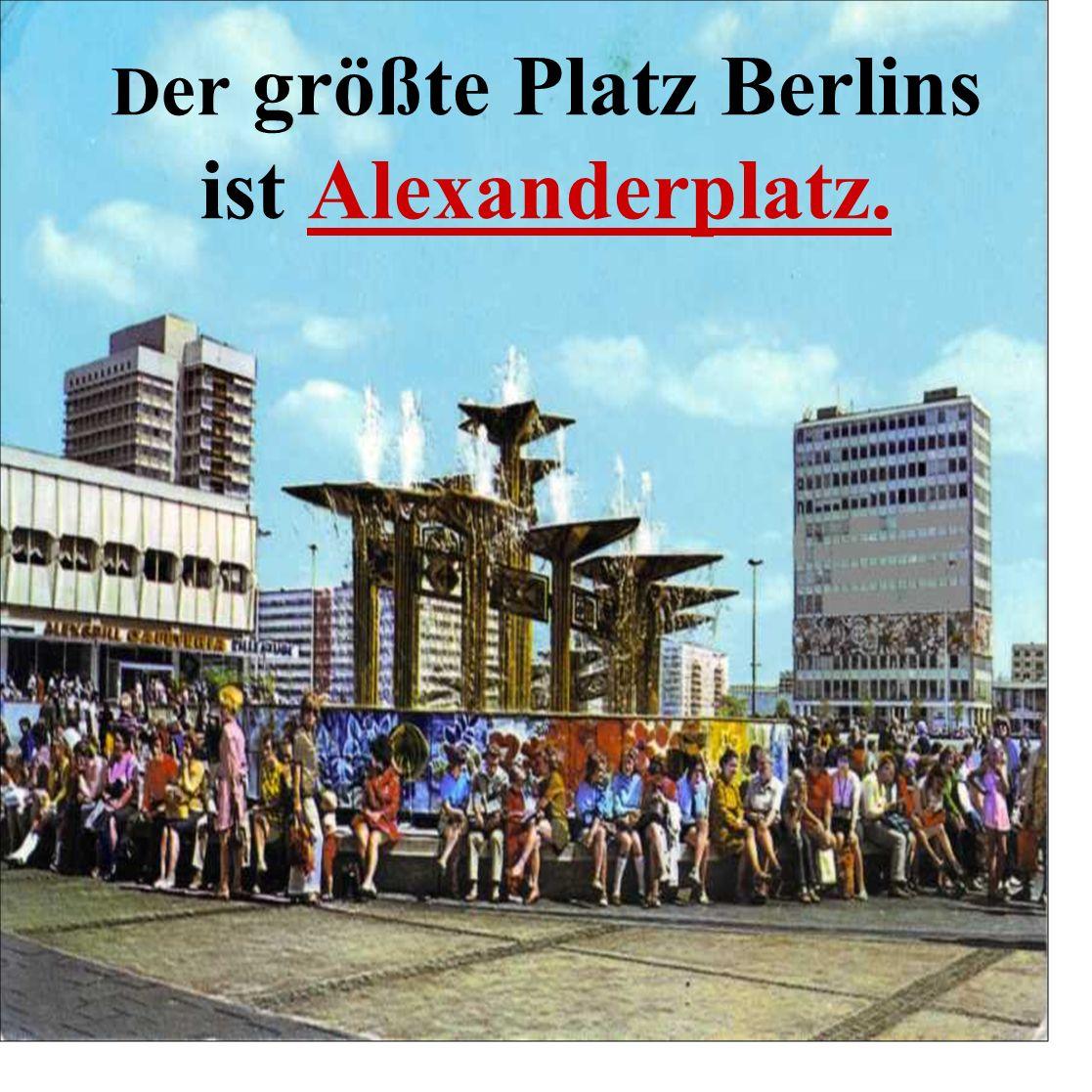 Der größte Platz Berlins ist Alexanderplatz.