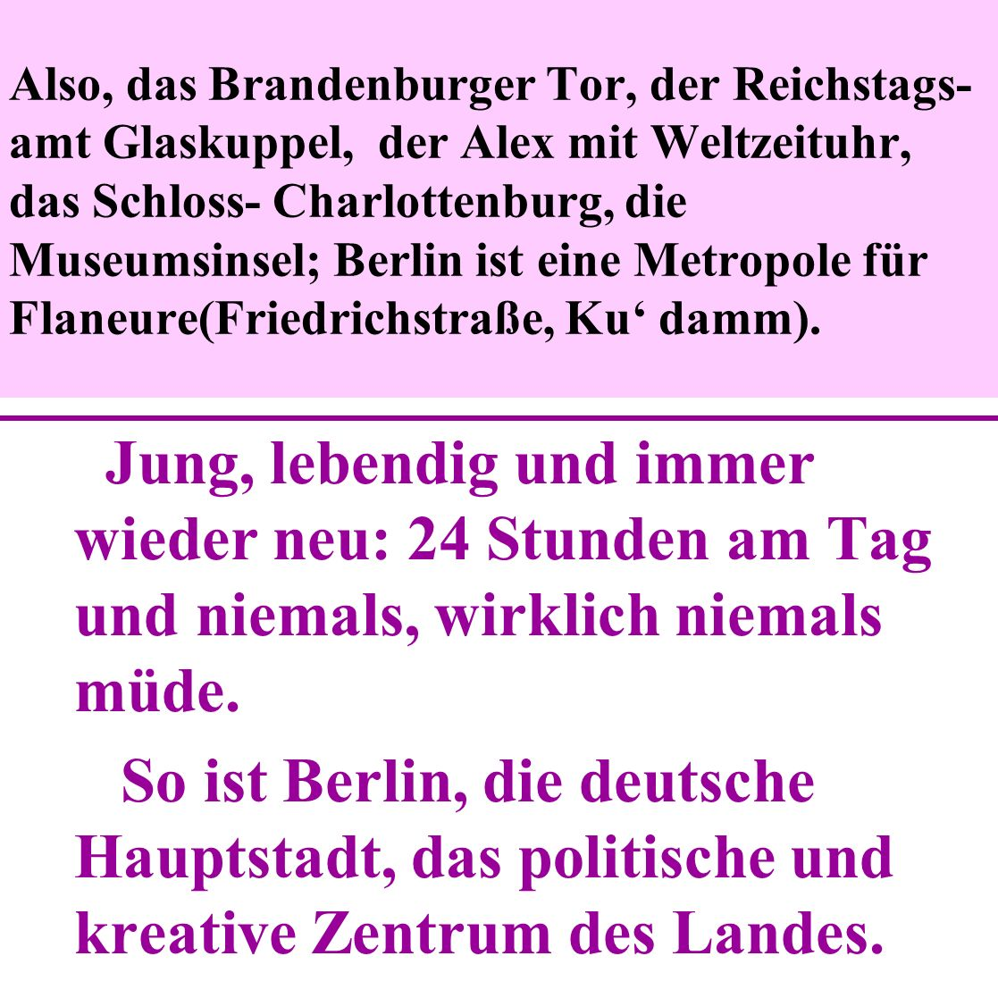 Also, das Brandenburger Tor, der Reichstags- amt Glaskuppel, der Alex mit Weltzeituhr, das Schloss- Charlottenburg, die Museumsinsel; Berlin ist eine Metropole für Flaneure(Friedrichstraße, Ku' damm).