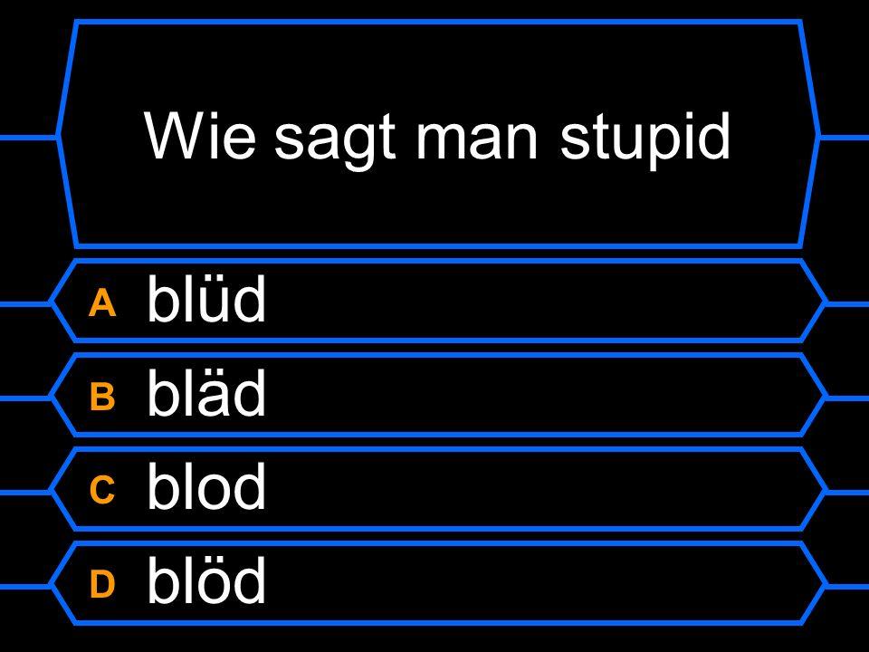 Wie sagt man stupid A blüd B bläd C blod D blöd