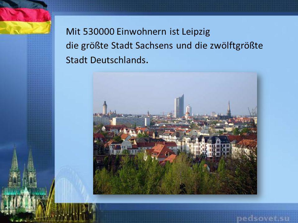 Mit 530000 Einwohnern ist Leipzig die größte Stadt Sachsens und die zwölftgrößte Stadt Deutschlands.