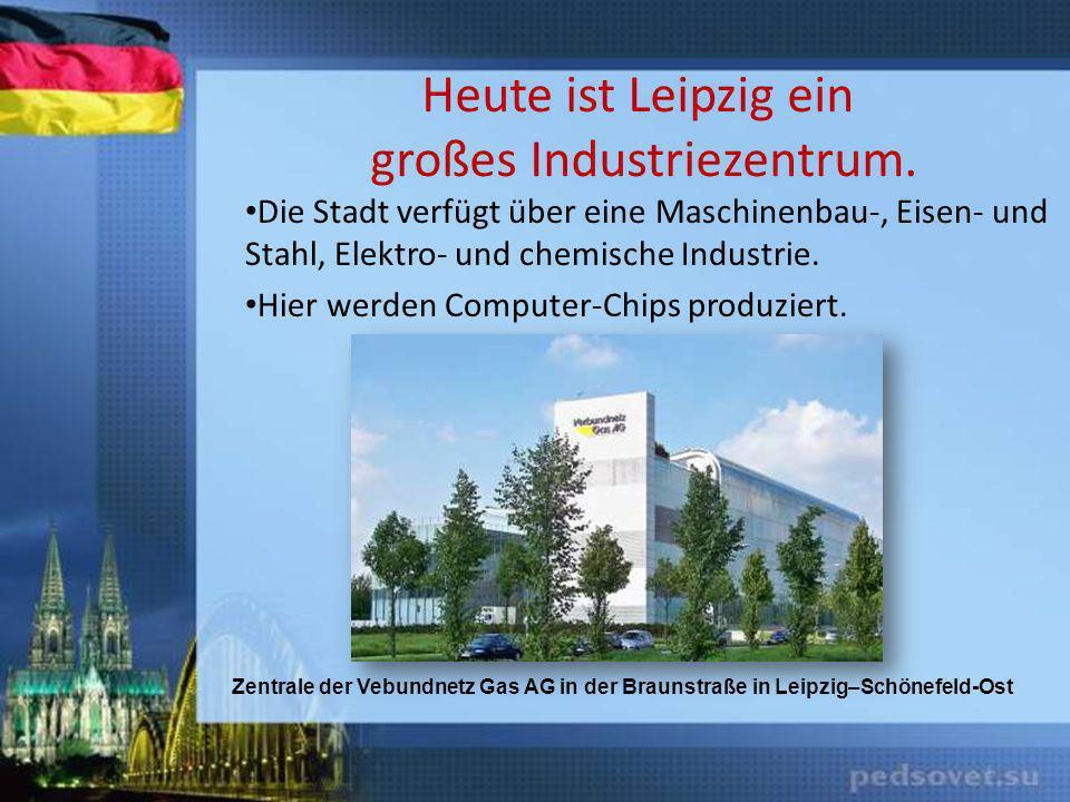 Heute ist Leipzig ein großes Industriezentrum.