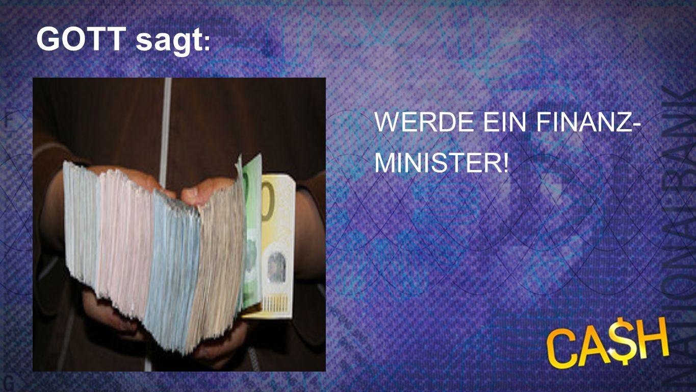 Gott sagt 3 GOTT sagt: WERDE EIN FINANZ-MINISTER!