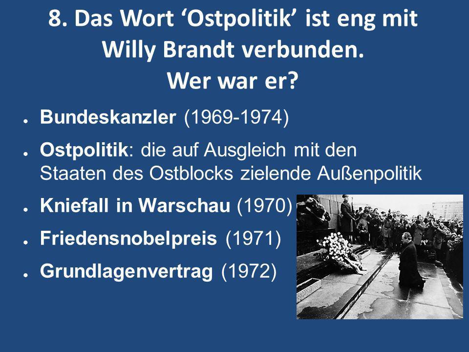 8. Das Wort 'Ostpolitik' ist eng mit Willy Brandt verbunden. Wer war er