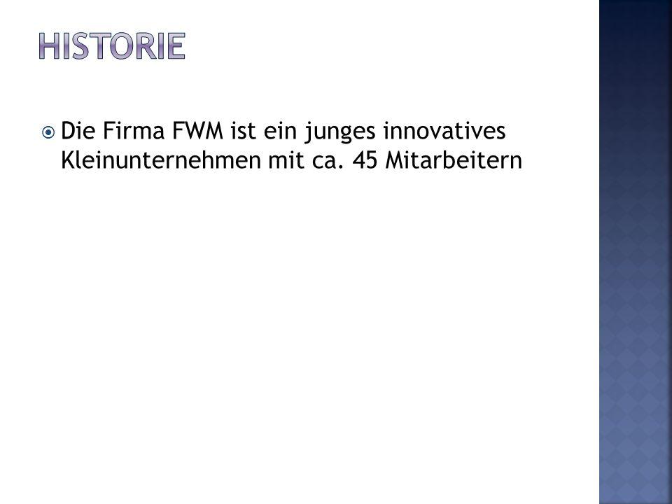 Historie Die Firma FWM ist ein junges innovatives Kleinunternehmen mit ca. 45 Mitarbeitern