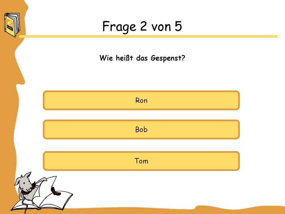 Frage 2 von 5 Wie heißt das Gespenst Ron Bob Tom