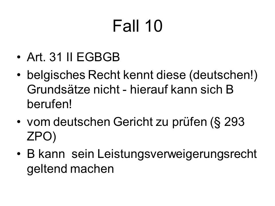 Fall 10 Art. 31 II EGBGB. belgisches Recht kennt diese (deutschen!) Grundsätze nicht - hierauf kann sich B berufen!