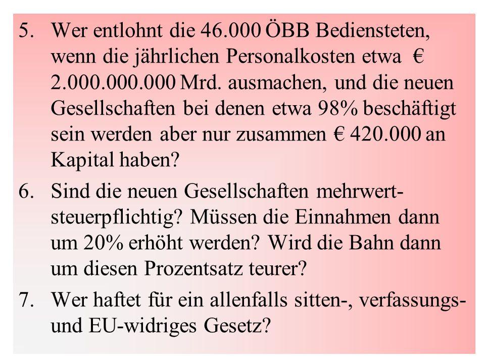 5. Wer entlohnt die 46.000 ÖBB Bediensteten, wenn die jährlichen Personalkosten etwa € 2.000.000.000 Mrd. ausmachen, und die neuen Gesellschaften bei denen etwa 98% beschäftigt sein werden aber nur zusammen € 420.000 an Kapital haben
