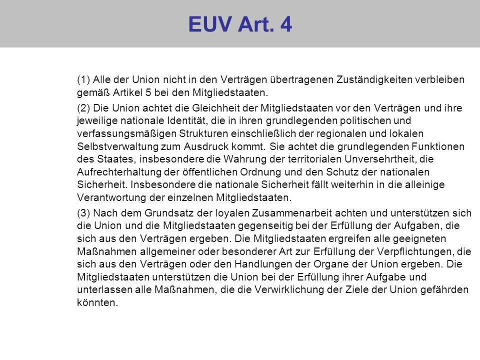 EUV Art. 4 (1) Alle der Union nicht in den Verträgen übertragenen Zuständigkeiten verbleiben gemäß Artikel 5 bei den Mitgliedstaaten.