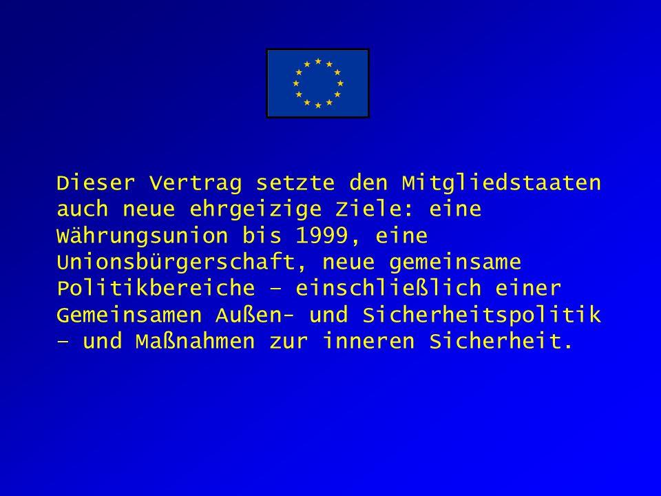 Dieser Vertrag setzte den Mitgliedstaaten auch neue ehrgeizige Ziele: eine Währungsunion bis 1999, eine Unionsbürgerschaft, neue gemeinsame Politikbereiche – einschließlich einer Gemeinsamen Außen- und Sicherheitspolitik – und Maßnahmen zur inneren Sicherheit.