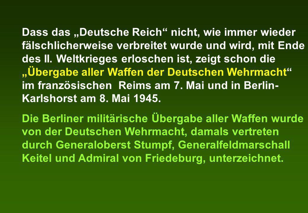 """Dass das """"Deutsche Reich nicht, wie immer wieder fälschlicherweise verbreitet wurde und wird, mit Ende des II. Weltkrieges erloschen ist, zeigt schon die """"Übergabe aller Waffen der Deutschen Wehrmacht im französischen Reims am 7. Mai und in Berlin-Karlshorst am 8. Mai 1945."""