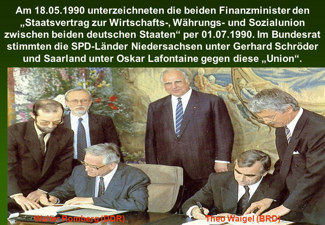 """Am 18.05.1990 unterzeichneten die beiden Finanzminister den """"Staatsvertrag zur Wirtschafts-, Währungs- und Sozialunion zwischen beiden deutschen Staaten per 01.07.1990. Im Bundesrat stimmten die SPD-Länder Niedersachsen unter Gerhard Schröder und Saarland unter Oskar Lafontaine gegen diese """"Union ."""