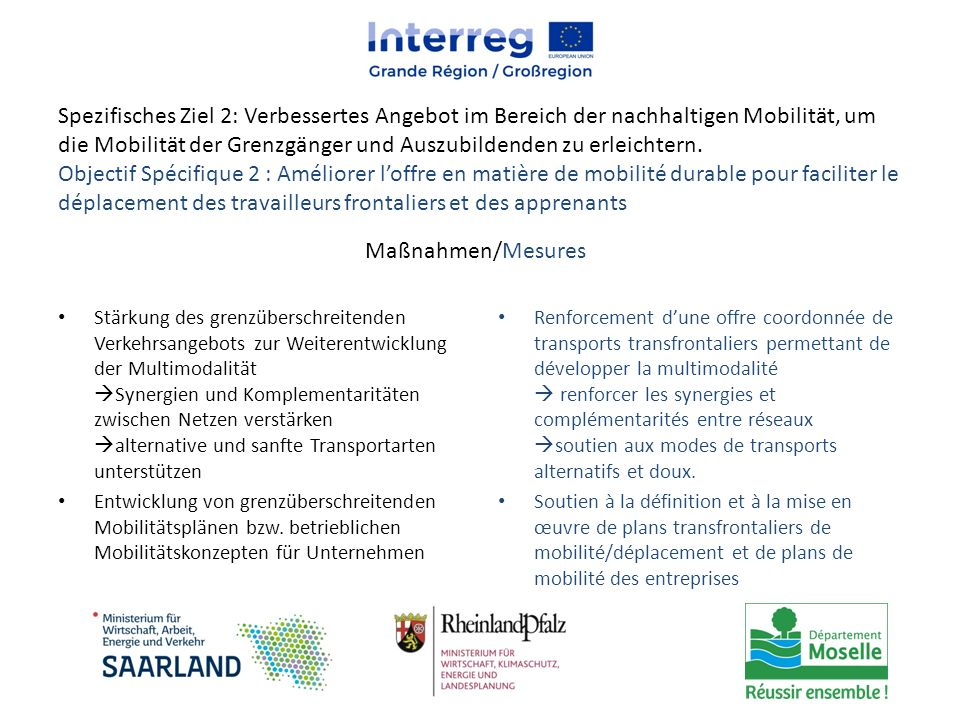 Spezifisches Ziel 2: Verbessertes Angebot im Bereich der nachhaltigen Mobilität, um die Mobilität der Grenzgänger und Auszubildenden zu erleichtern. Objectif Spécifique 2 : Améliorer l'offre en matière de mobilité durable pour faciliter le déplacement des travailleurs frontaliers et des apprenants