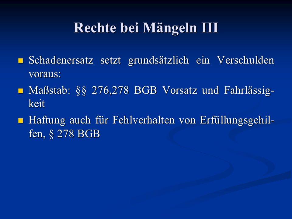 Rechte bei Mängeln III Schadenersatz setzt grundsätzlich ein Verschulden voraus: Maßstab: §§ 276,278 BGB Vorsatz und Fahrlässig-keit.