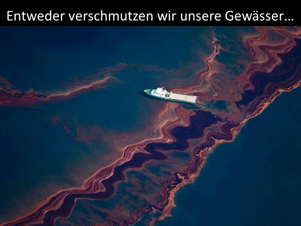Entweder verschmutzen wir unsere Gewässer…