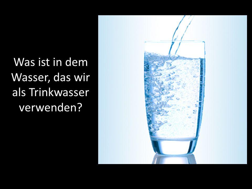 Was ist in dem Wasser, das wir als Trinkwasser verwenden