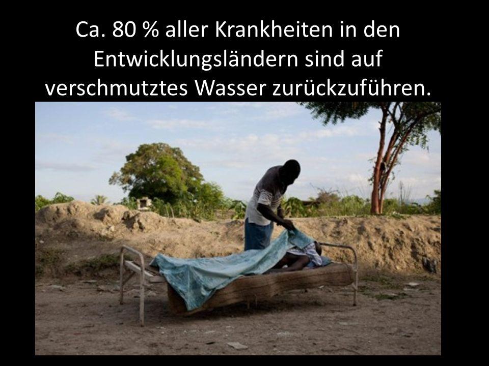 Ca. 80 % aller Krankheiten in den Entwicklungsländern sind auf verschmutztes Wasser zurückzuführen.