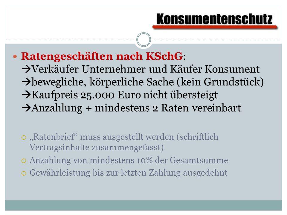 Ratengeschäften nach KSchG: Verkäufer Unternehmer und Käufer Konsument bewegliche, körperliche Sache (kein Grundstück) Kaufpreis 25.000 Euro nicht übersteigt Anzahlung + mindestens 2 Raten vereinbart