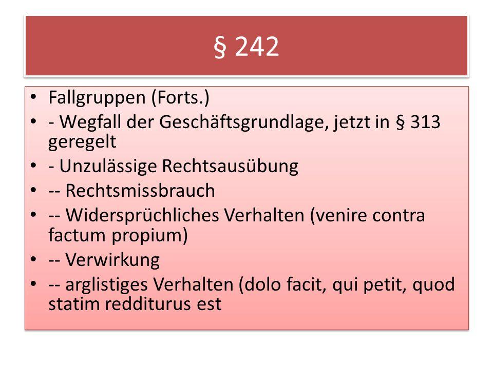 § 242 Fallgruppen (Forts.) - Wegfall der Geschäftsgrundlage, jetzt in § 313 geregelt. - Unzulässige Rechtsausübung.