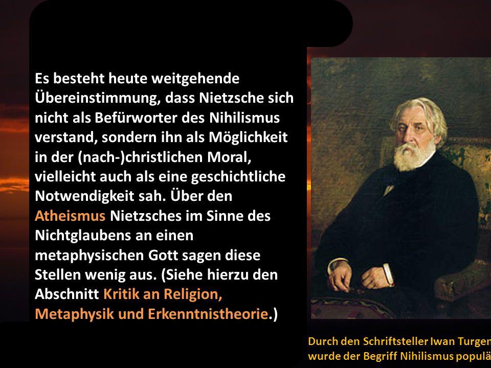 Es besteht heute weitgehende Übereinstimmung, dass Nietzsche sich nicht als Befürworter des Nihilismus verstand, sondern ihn als Möglichkeit in der (nach-)christlichen Moral, vielleicht auch als eine geschichtliche Notwendigkeit sah. Über den Atheismus Nietzsches im Sinne des Nichtglaubens an einen metaphysischen Gott sagen diese Stellen wenig aus. (Siehe hierzu den Abschnitt Kritik an Religion, Metaphysik und Erkenntnistheorie.)