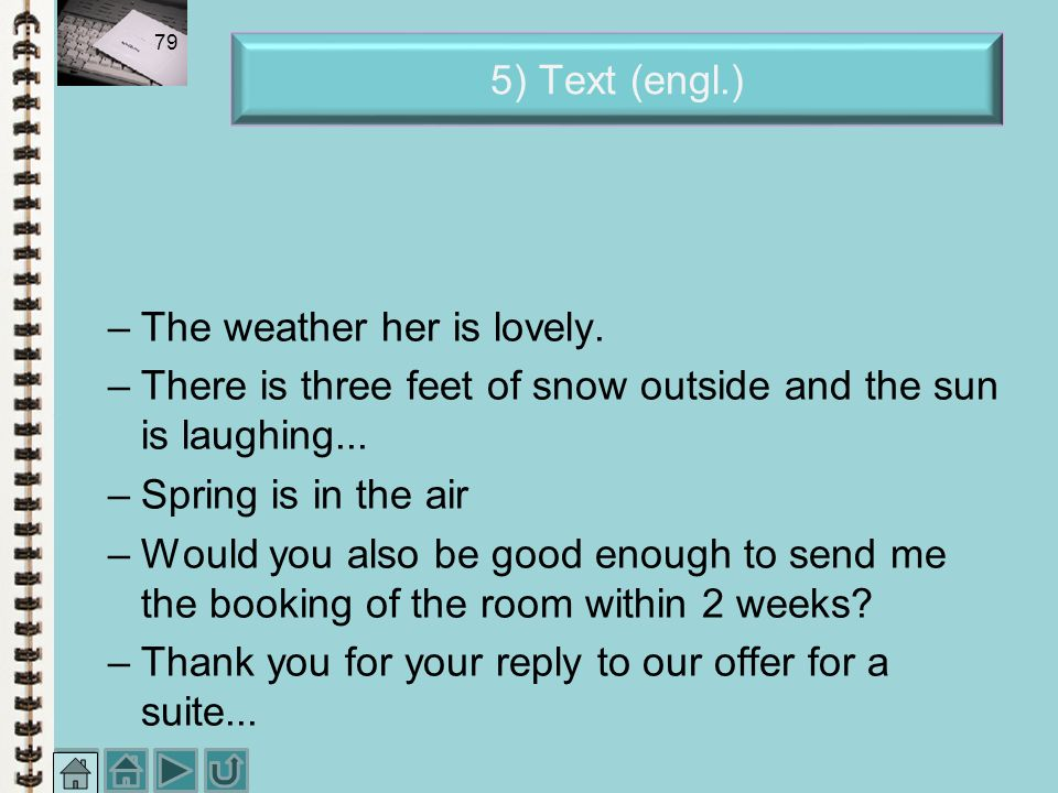 5) Text (engl.) The weather her is lovely. There is three feet of snow outside and the sun is laughing...